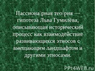 Пассиона рная тео рия — гипотеза Льва Гумилёва, описывающая исторический процесс