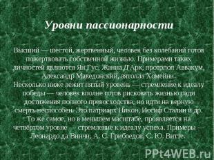 Уровни пассионарности Высший — шестой, жертвенный, человек без колебаний готов п