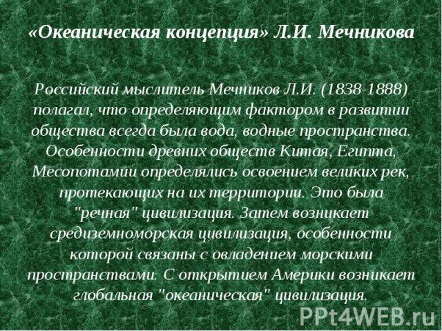 «Океаническая концепция» Л.И. Мечникова Российский мыслитель Мечников Л.И. (1838-1888) полагал, что определяющим фактором в развитии общества всегда была вода, водные пространства. Особенности древних обществ Китая, Египта, Месопотамии определялись …
