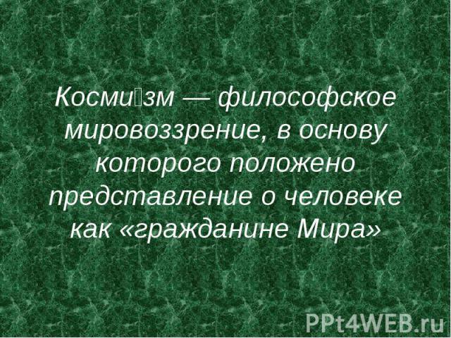 Косми зм — философское мировоззрение, в основу которого положено представление о человеке как «гражданине Мира»