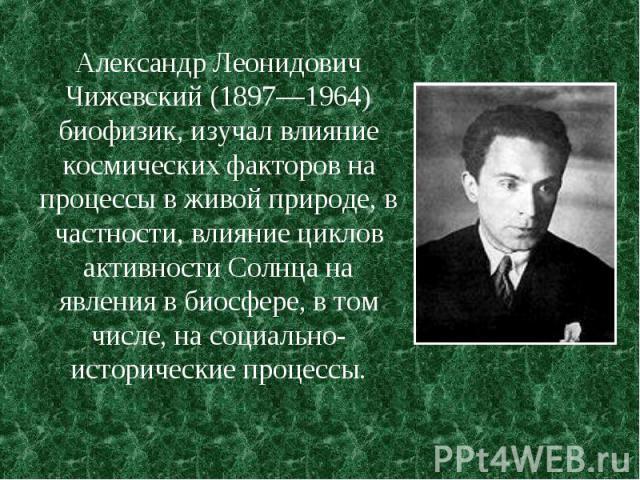 Александр Леонидович Чижевский (1897—1964) биофизик, изучал влияние космических факторов на процессы в живой природе, в частности, влияние циклов активности Солнца на явления в биосфере, в том числе, на социально-исторические процессы.