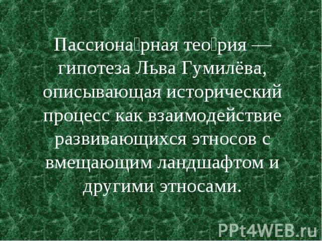 Пассиона рная тео рия — гипотеза Льва Гумилёва, описывающая исторический процесс как взаимодействие развивающихся этносов с вмещающим ландшафтом и другими этносами.