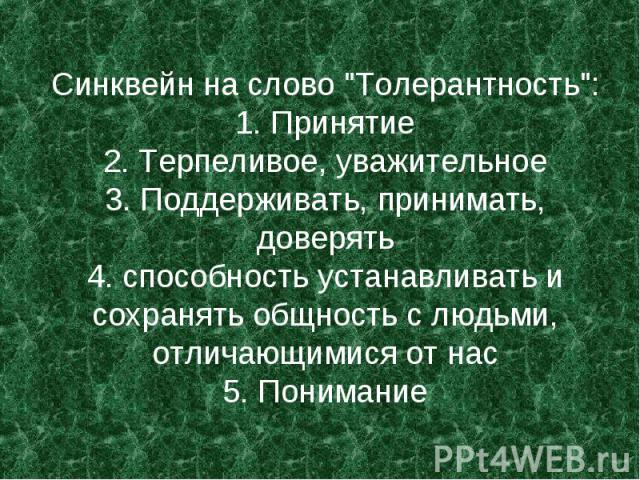 """Синквейн на слово """"Толерантность"""": 1. Принятие 2. Терпеливое, уважительное 3. Поддерживать, принимать, доверять 4. способность устанавливать и сохранять общность с людьми, отличающимися от нас 5. Понимание"""