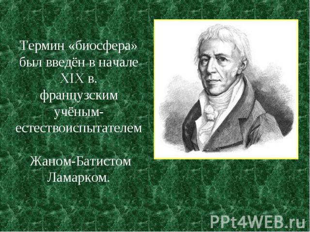 Термин «биосфера» был введён в начале XIX в. французским учёным-естествоиспытателем Жаном-Батистом Ламарком.