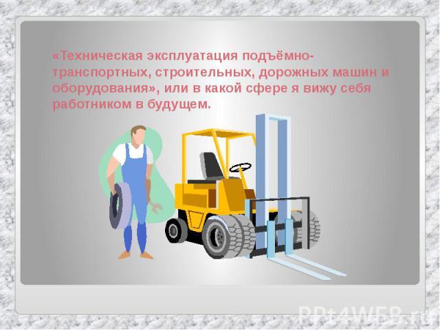 «Техническая эксплуатация подъёмно-транспортных, строительных, дорожных машин и оборудования», или в какой сфере я вижу себя работником в будущем.