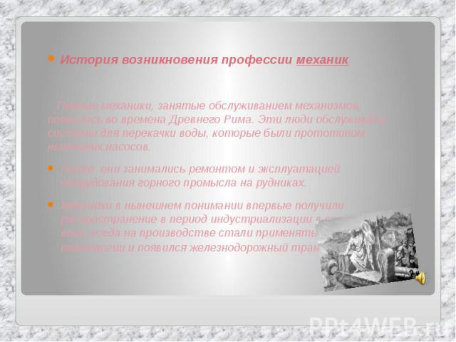 История возникновения профессии механик История возникновения профессии механик Первые механики, занятые обслуживанием механизмов, появились во времена Древнего Рима. Эти люди обслуживали системы для перекачки воды, которые были прототипом нынешних …