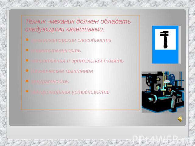Техник -механик должен обладать следующими качествами: Техник -механик должен обладать следующими качествами: организаторские способности ответственность оперативная и зрительная память техническое мышление аккуратность эмоциональная устойчивость