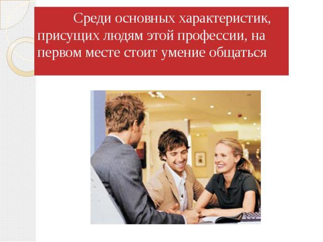 Среди основных характеристик, присущих людям этой профессии, на первом месте стоит умение общаться Среди основных характеристик, присущих людям этой профессии, на первом месте стоит умение общаться