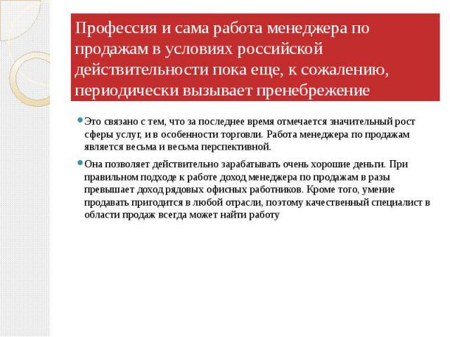 Профессия и сама работа менеджера по продажам в условиях российской действительности пока еще, к сожалению, периодически вызывает пренебрежение Это связано с тем, что за последнее время отмечается значительный рост сферы услуг, и в особенности торго…