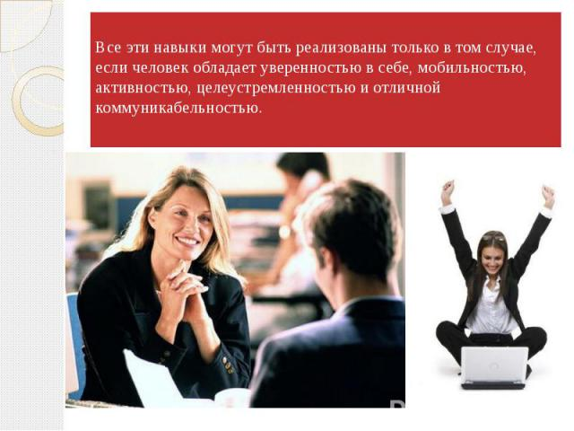 Все эти навыки могут быть реализованы только в том случае, если человек обладает уверенностью в себе, мобильностью, активностью, целеустремленностью и отличной коммуникабельностью.