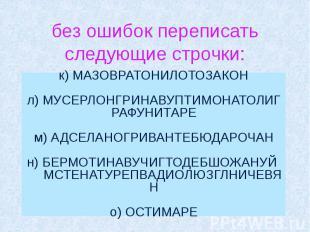 без ошибок переписать следующие строчки: к) МАЗОВРАТОНИЛОТОЗАКОН л) МУСЕРЛОНГРИН
