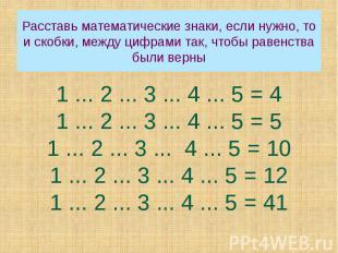 Расставь математические знаки, если нужно, то и скобки, между цифрами так, чтобы
