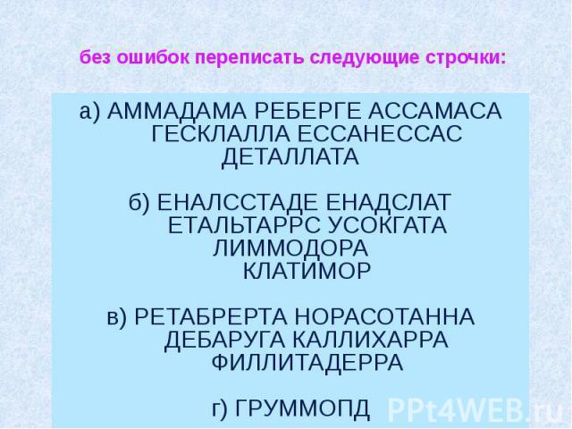 без ошибок переписать следующие строчки: а) АММАДАМА РЕБЕРГЕ АССАМАСА ГЕСКЛАЛЛА ЕССАНЕССАС ДЕТАЛЛАТА б) ЕНАЛССТАДЕ ЕНАДСЛАТ ЕТАЛЬТАРРС УСОКГАТА ЛИММОДОРА КЛАТИ…