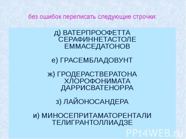 без ошибок переписать следующие строчки: д) ВАТЕРПРООФЕТТА СЕРАФИННЕТАСТОЛЕ ЕММАСЕДАТОНОВ е) ГРАСЕМБЛАДОВУНТ ж) ГРОДЕРАСТВЕРАТОНА ХЛОРОФОНИМАТА &nb…
