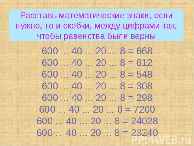 Расставь математические знаки, если нужно, то и скобки, между цифрами так, чтобы равенства были верны