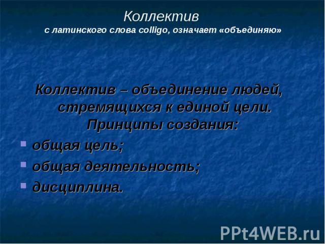 Коллектив – объединение людей, стремящихся к единой цели. Принципы создания: Коллектив – объединение людей, стремящихся к единой цели. Принципы создания: общая цель; общая деятельность; дисциплина.