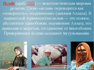 Исла м (араб. إسلام) — монотеистическая мировая религия. Слово «ислам» переводит