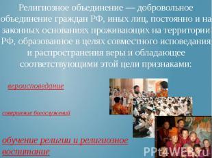 Религиозное объединение — добровольное объединение граждан РФ, иных лиц, постоян