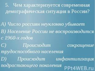 5. Чем характеризуется современная демографическая ситуация в России? А) Число р