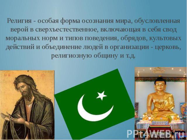 Религия - особая форма осознания мира, обусловленная верой в сверхъестественное, включающая в себя свод моральных норм и типов поведения, обрядов, культовых действий и объединение людей в организации - церковь, религиозную общину и т.д.