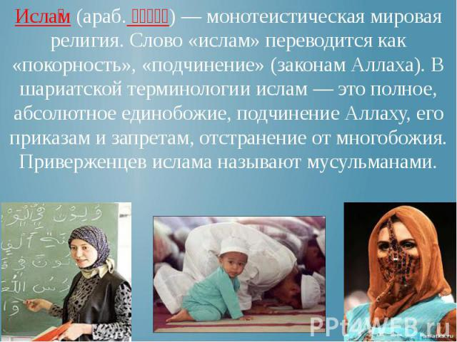 Исла м (араб. إسلام) — монотеистическая мировая религия. Слово «ислам» переводится как «покорность», «подчинение» (законам Аллаха). В шариатской терминологии ислам — это полное, абсолютное единобожие, подчинение Аллаху, его приказам и запретам, отст…