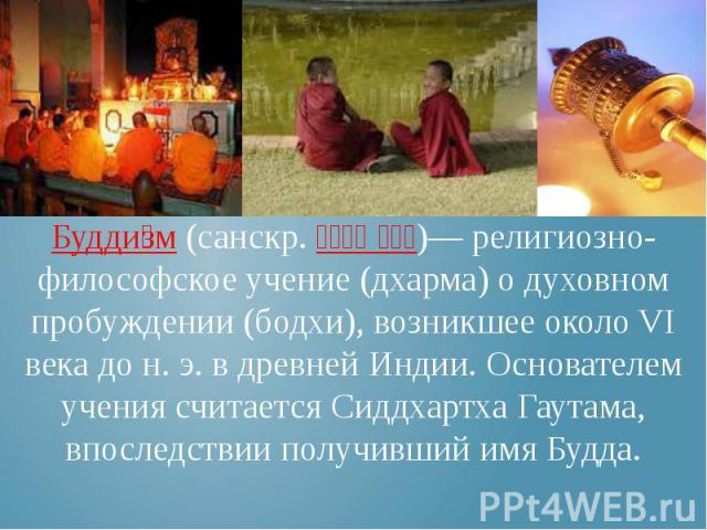 Будди зм (санскр. ब द ध धर म)— религиозно-философское учение (дхарма) о духовном пробуждении (бодхи), возникшее около VI века до н. э. в древней Индии. Основателем учения считается Сиддхартха Гаутама, впоследствии получивший имя Будда.
