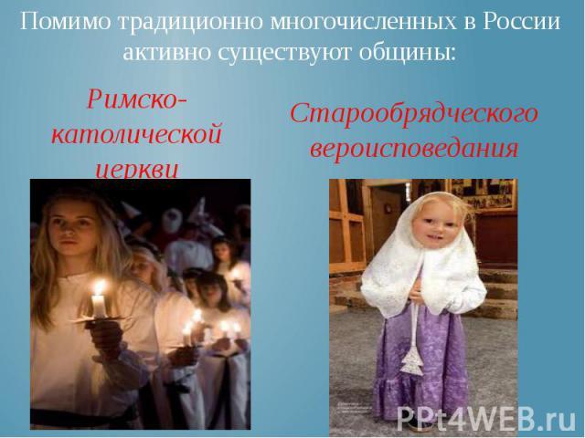 Помимо традиционно многочисленных в России активно существуют общины: Старообрядческого вероисповедания
