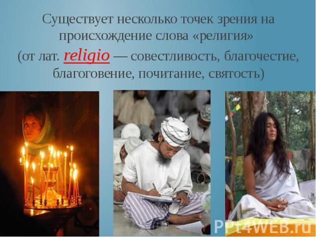 Существует несколько точек зрения на происхождение слова «религия» (от лат. religio — совестливость, благочестие, благоговение, почитание, святость)