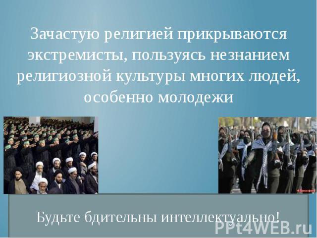 Зачастую религией прикрываются экстремисты, пользуясь незнанием религиозной культуры многих людей, особенно молодежи