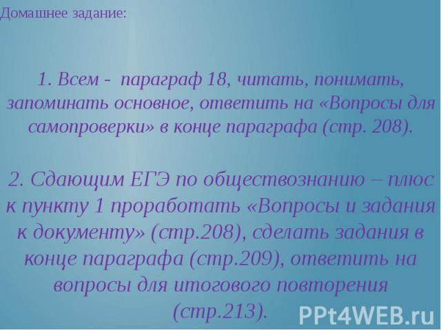 Домашнее задание: 1. Всем - параграф 18, читать, понимать, запоминать основное, ответить на «Вопросы для самопроверки» в конце параграфа (стр. 208).