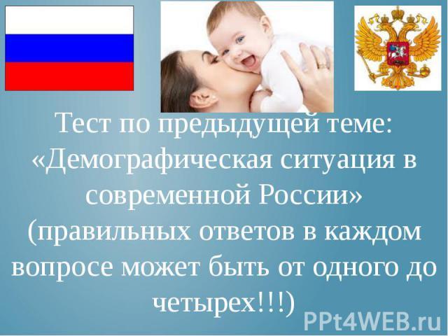Тест по предыдущей теме: «Демографическая ситуация в современной России» (правильных ответов в каждом вопросе может быть от одного до четырех!!!)
