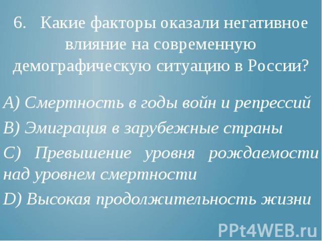 6. Какие факторы оказали негативное влияние на современную демографическую ситуацию в России? А) Смертность в годы войн и репрессий В) Эмиграция в зарубежные страны С) Превышение уровня рождаемости над уровнем смертности D) Высокая продолжительность жизни