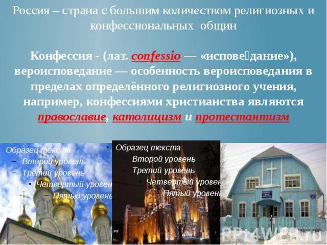 Россия – страна с большим количеством религиозных и конфессиональных общин Конфессия - (лат. confessio — «испове дание»), вероисповедание — особенность вероисповедания в пределах определённого религиозного учения, например, конфессиями христианства …