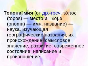 Топони мия (от др.-греч. τόπος (topos)— место и ὄνομα (onoma)— имя,