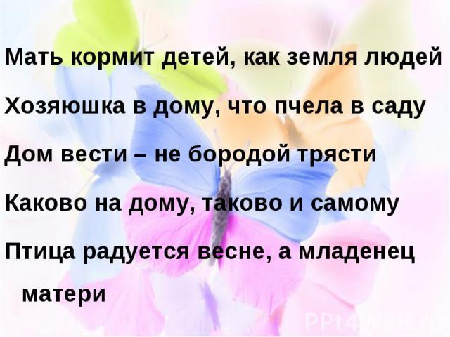Мать кормит детей, как земля людей Мать кормит детей, как земля людей Хозяюшка в дому, что пчела в саду Дом вести – не бородой трясти Каково на дому, таково и самому Птица радуется весне, а младенец матери