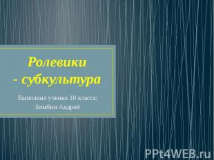 Ролевики - субкультура Выполнил ученик 10 класса: Бомбин Андрей