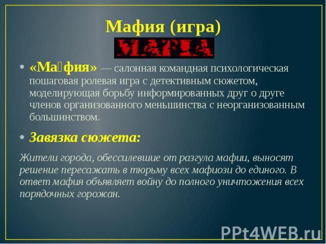 Мафия (игра) «Ма фия» — салонная командная психологическая пошаговая ролевая игра с детективным сюжетом, моделирующая борьбу информированных друг о друге членов организованного меньшинства с неорганизованным большинством. Завязка сюжета: Жители горо…