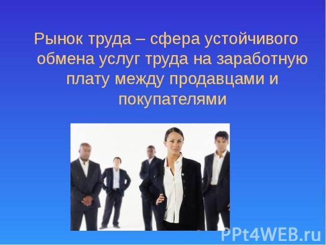 Рынок труда – сфера устойчивого обмена услуг труда на заработную плату между продавцами и покупателями Рынок труда – сфера устойчивого обмена услуг труда на заработную плату между продавцами и покупателями