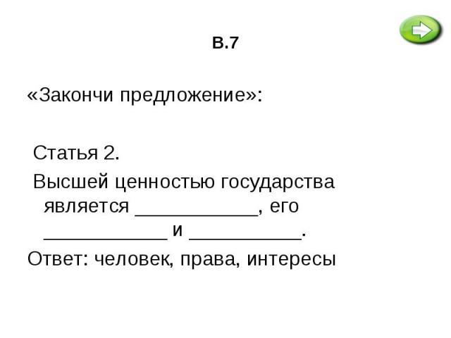 «Закончи предложение»: «Закончи предложение»:  Статья 2. Высшей ценностью государства является ___________, его ___________ и __________. Ответ: человек, права, интересы
