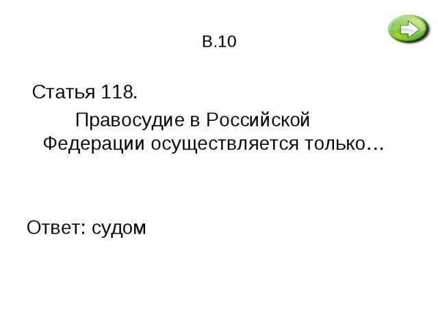 Статья 118. Статья 118. Правосудие в Российской Федерации осуществляется только… Ответ: судом