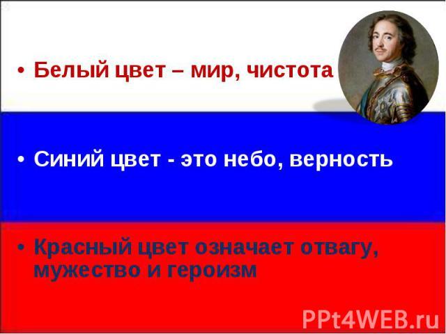Белый цвет – мир, чистота Белый цвет – мир, чистота Синий цвет - это небо, верность Красный цвет означает отвагу, мужество и героизм