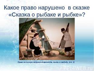 Какое право нарушено в сказке «Сказка о рыбаке и рыбке»? Право на личную неприко