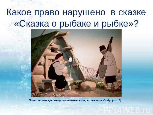 Какое право нарушено в сказке «Сказка о рыбаке и рыбке»? Право на личную неприкосновенность, жизнь и свободу. (ст. 3)