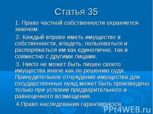 Статья 35 1. Право частной собственности охраняется законом. 2. Каждый вправе им