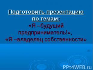 Подготовить презентацию по темам: «Я –будущий предприниматель!», «Я –владелец со