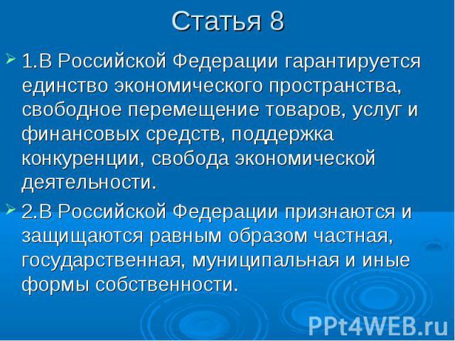 Статья 8 1.В Российской Федерации гарантируется единство экономического пространства, свободное перемещение товаров, услуг и финансовых средств, поддержка конкуренции, свобода экономической деятельности. 2.В Российской Федерации признаются и защищаю…
