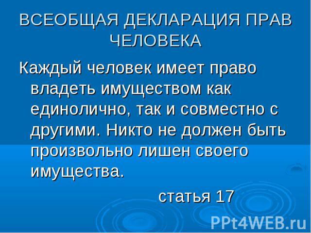 ВСЕОБЩАЯ ДЕКЛАРАЦИЯ ПРАВ ЧЕЛОВЕКА Каждый человек имеет право владеть имуществом как единолично, так и совместно с другими. Никто не должен быть произвольно лишен своего имущества. статья 17