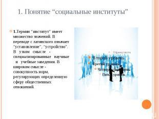 """1. Понятие """"социальные институты"""" 1.Термин """"институт"""" имеет множество значений."""