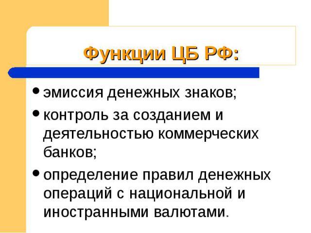 Функции ЦБ РФ: эмиссия денежных знаков; контроль за созданием и деятельностью коммерческих банков; определение правил денежных операций с национальной и иностранными валютами.