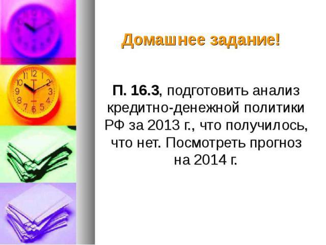 П. 16.3, подготовить анализ кредитно-денежной политики РФ за 2013 г., что получилось, что нет. Посмотреть прогноз на 2014 г. П. 16.3, подготовить анализ кредитно-денежной политики РФ за 2013 г., что получилось, что нет. Посмотреть прогноз на 2014 г.